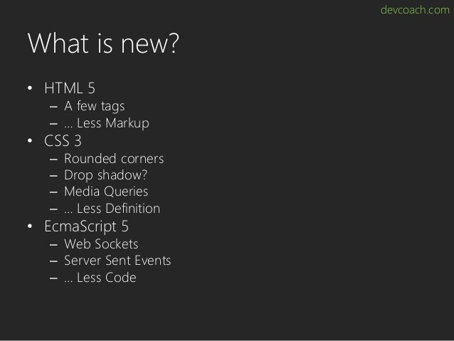 devcoach.com What is new? • HTML 5 – A few tags – … Less Markup • CSS 3 – Rounded corners – Drop shadow? – Media Queries –...