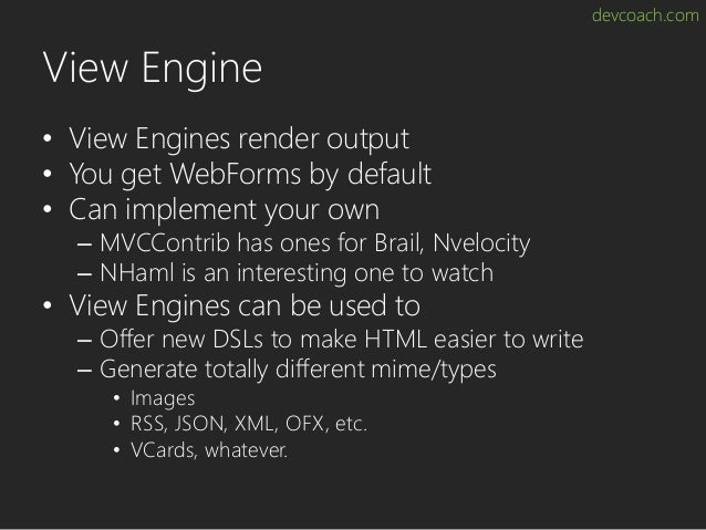 devcoach.com View Engine • View Engines render output • You get WebForms by default • Can implement your own – MVCContrib ...