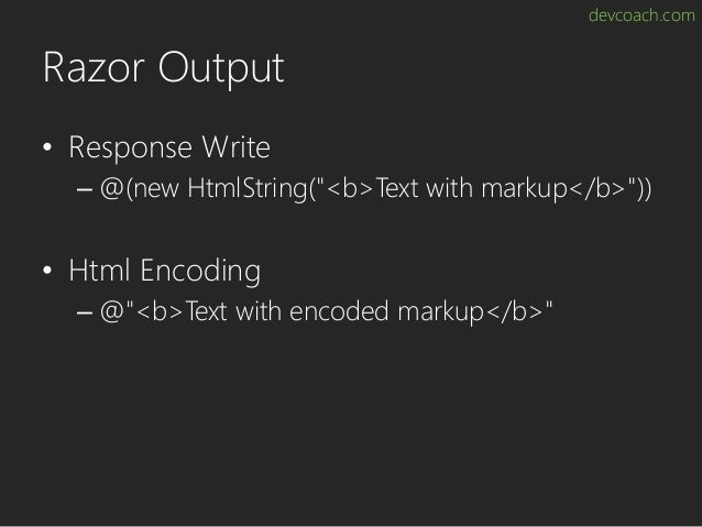 """devcoach.com Razor Output • Response Write – @(new HtmlString(""""<b>Text with markup</b>"""")) • Html Encoding – @""""<b>Text with..."""