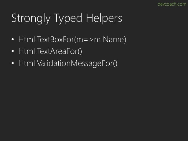 devcoach.com Strongly Typed Helpers • Html.TextBoxFor(m=>m.Name) • Html.TextAreaFor() • Html.ValidationMessageFor()
