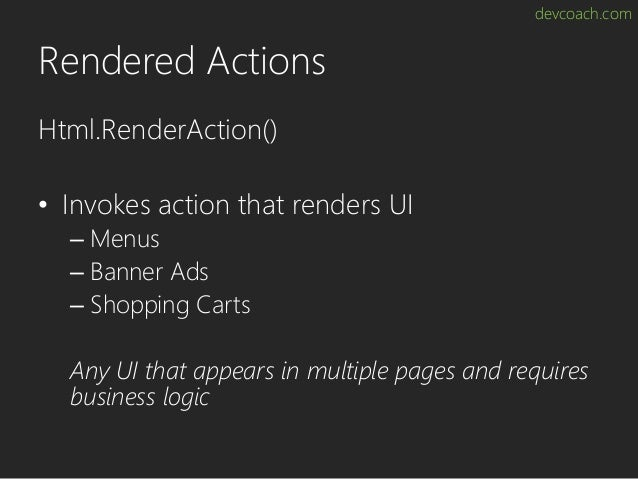 devcoach.com Rendered Actions Html.RenderAction() • Invokes action that renders UI – Menus – Banner Ads – Shopping Carts A...