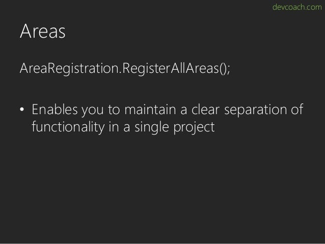 devcoach.com Areas AreaRegistration.RegisterAllAreas(); • Enables you to maintain a clear separation of functionality in a...