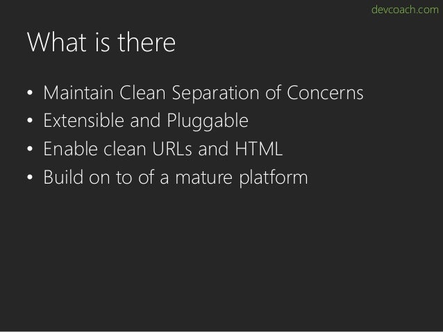 devcoach.com What is there • Maintain Clean Separation of Concerns • Extensible and Pluggable • Enable clean URLs and HTML...