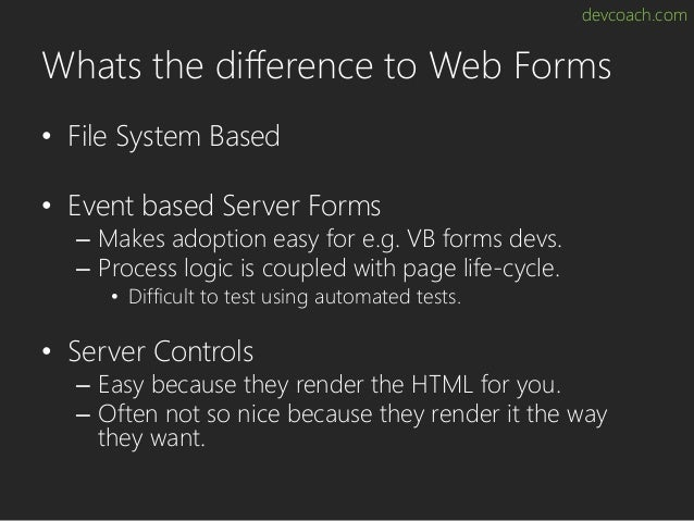 devcoach.com Whats the difference to Web Forms • File System Based • Event based Server Forms – Makes adoption easy for e....