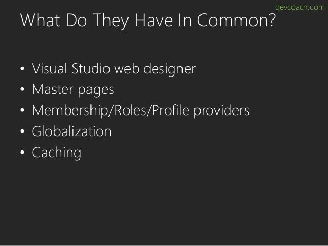 devcoach.com What Do They Have In Common? • Visual Studio web designer • Master pages • Membership/Roles/Profile providers...