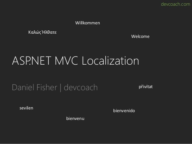 devcoach.com ASP.NET MVC Localization Daniel Fisher | devcoach Καλώς Ήλθατε Willkommen Welcome přivítat bienvenido bienven...