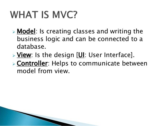  Model: Is creating classes and writing the business logic and can be connected to a database.  View: Is the design [UI:...