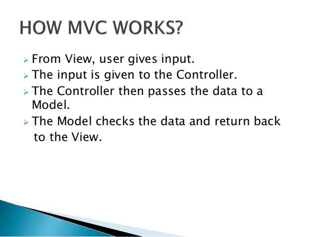  From View, user gives input.  The input is given to the Controller.  The Controller then passes the data to a Model. ...