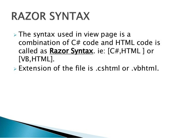  The syntax used in view page is a combination of C# code and HTML code is called as Razor Syntax. ie: [C#,HTML ] or [VB,...