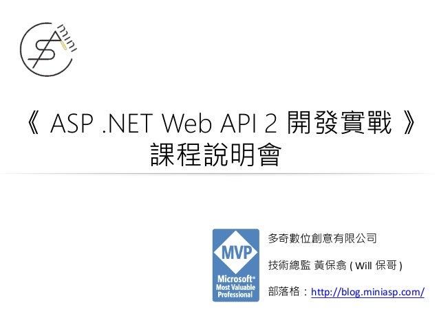 《 ASP .NET Web API 2 開發實戰 》 課程說明會 多奇數位創意有限公司 技術總監 黃保翕 ( Will 保哥 ) 部落格:http://blog.miniasp.com/