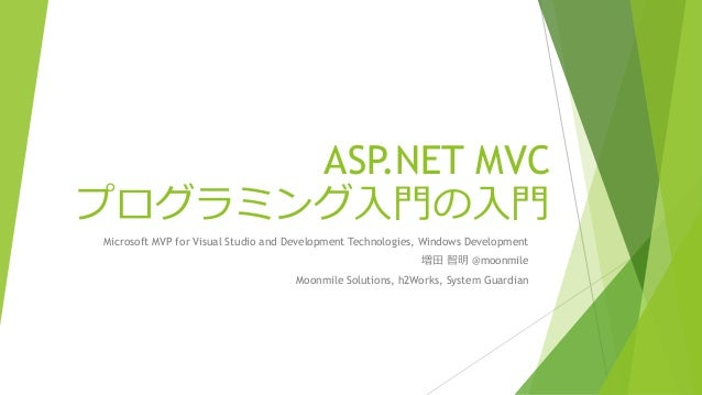 ASP.NET MVC プログラミング入門の入門 Microsoft MVP for Visual Studio and Development Technologies, Windows Development 増田 智明 @moonmile...