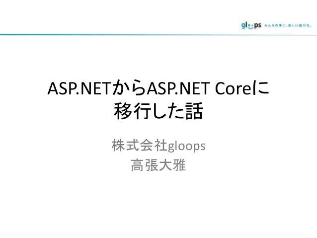 ASP.NETからASP.NET Coreに 移行した話 株式会社gloops 高張大雅