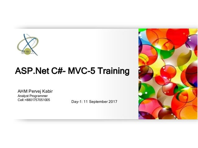 AHM Pervej Kabir Analyst Programmer Cell:+8801757051005 Day-1: 11 September 2017 ASP.Net C#- MVC-5 Training
