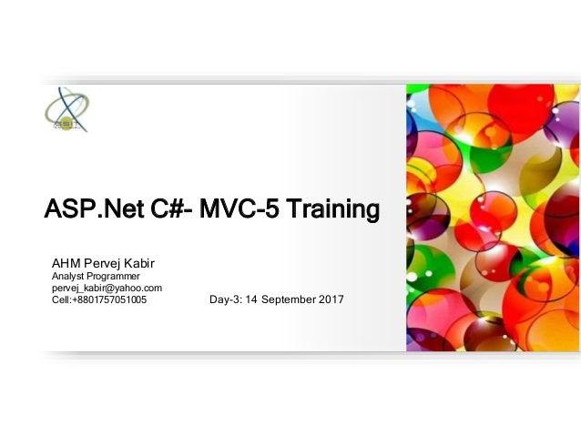AHM Pervej Kabir Analyst Programmer pervej_kabir@yahoo.com Cell:+8801757051005 Day-3: 14 September 2017 ASP.Net C#- MVC-5 ...