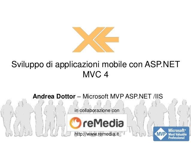 Sviluppo di applicazioni mobile con ASP.NET                   MVC 4     Andrea Dottor – Microsoft MVP ASP.NET /IIS        ...