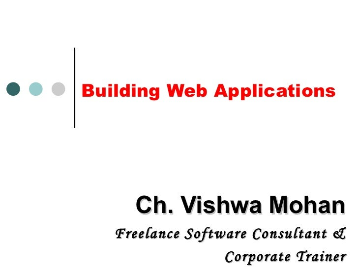 Building Web Applications Ch. Vishwa Mohan Freelance Software Consultant & Corporate Trainer