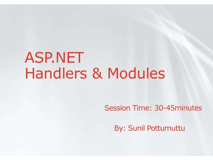 ASP.NETHandlers & Modules          Session Time: 30-45minutes            By: Sunil Pottumuttu
