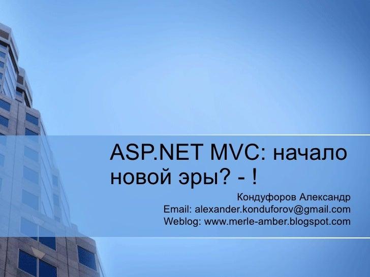ASP.NET MVC:  начало   новой эры? - ! Кондуфоров Александр Email: alexander.konduforov@gmail.com Weblog: www.merle-amber.b...