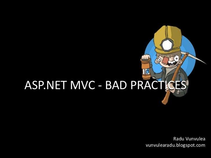 ASP.NET MVC - BAD PRACTICES                               Radu Vunvulea                    vunvulearadu.blogspot.com