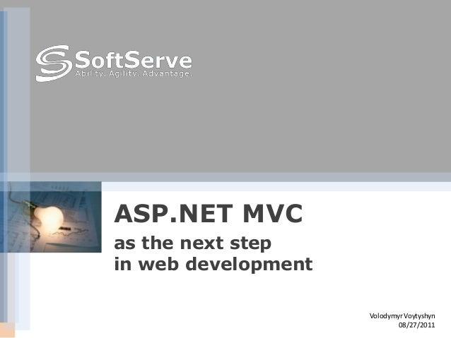 ASP.NET MVCas the next stepin web development                     Volodymyr Voytyshyn                             08/27/2011