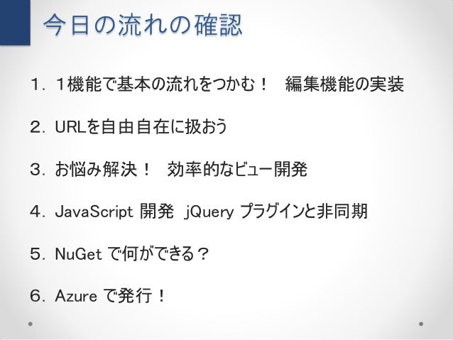 今日の流れの確認1. 1機能で基本の流れをつかむ! 編集機能の実装2. URLを自由自在に扱おう3. お悩み解決! 効率的なビュー開発4. JavaScript 開発 jQuery プラグインと非同期5. NuGet で何ができる?6. Azu...