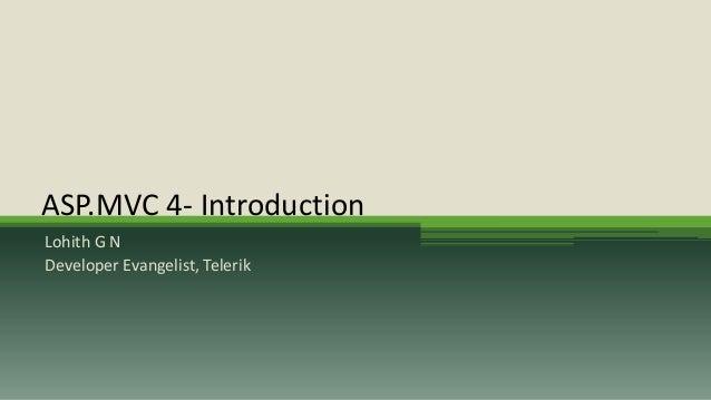 ASP.MVC 4- IntroductionLohith G NDeveloper Evangelist, Telerik