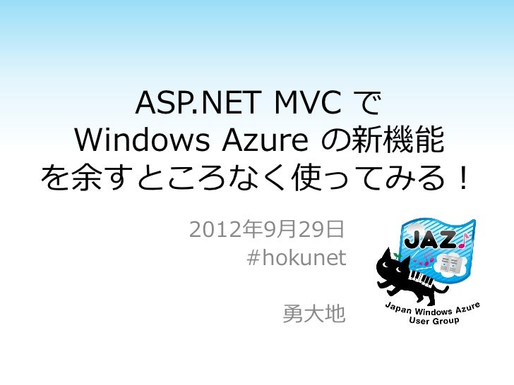 ASP.NET MVC で Windows Azure の新機能を余すところなく使ってみる!      2012年9月29日          #hokunet             勇大地