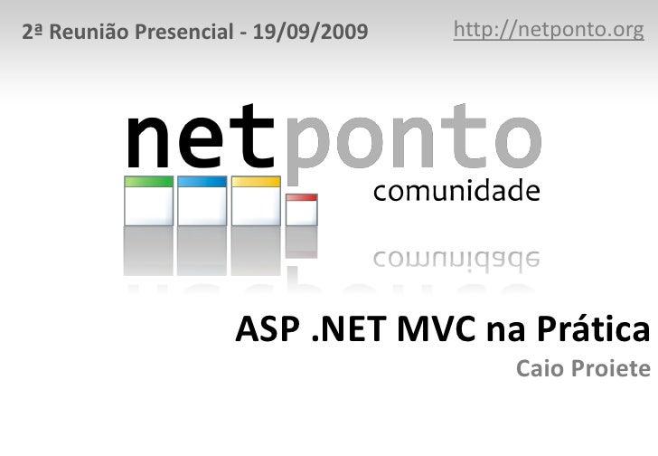 http://netponto.org<br />2ª Reunião Presencial - 19/09/2009<br />ASP .NET MVC na PráticaCaio Proiete<br />