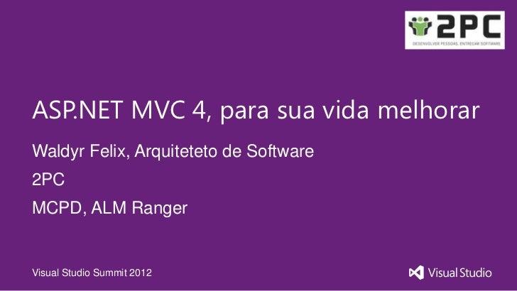 ASP.NET MVC 4, para sua vida melhorarWaldyr Felix, Arquiteteto de Software2PCMCPD, ALM RangerVisual Studio Summit 2012
