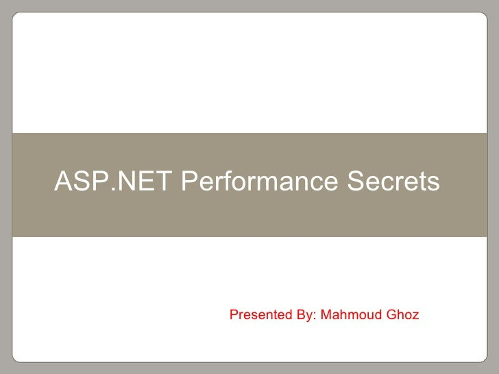 Presented By: Mahmoud Ghoz ASP.NET Performance Secrets