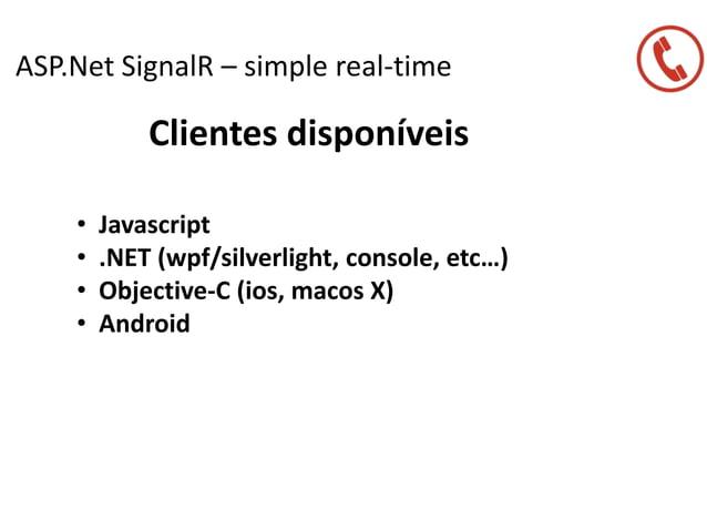 ASP.Net SignalR – simple real-time Clientes disponíveis • Javascript • .NET (wpf/silverlight, console, etc…) • Objective-C...
