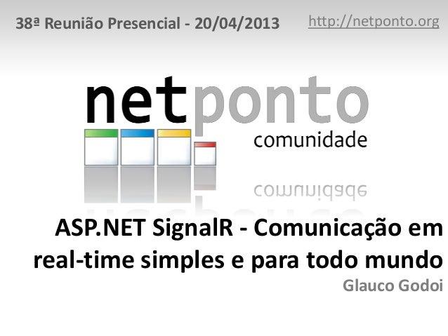 ASP.NET SignalR - Comunicação em real-time simples e para todo mundo Glauco Godoi http://netponto.org38ª Reunião Presencia...