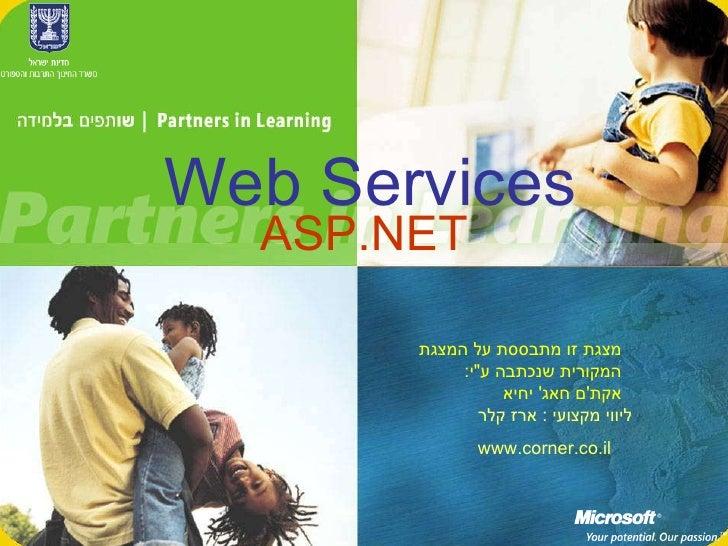 "ASP.NET ליווי מקצועי  :  ארז קלר www.corner.co.il Web Services מצגת זו מתבססת על המצגת המקורית שנכתבה ע "" י :  אקת ' ..."