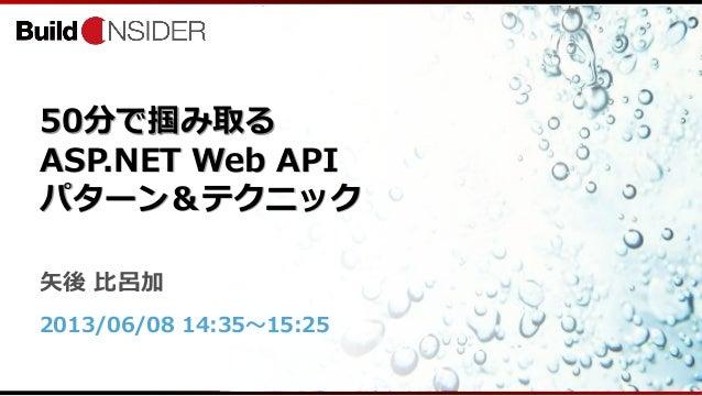 50分で掴み取るASP.NET Web APIパターン&テクニック矢後 比呂加2013/06/08 14:35~15:25