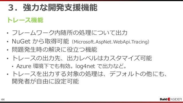 443.強力な開発支援機能トレース機能• フレームワーク内随所の処理について出力• NuGet から取得可能(Microsoft.AspNet.WebApi.Tracing)• 問題発生時の解決に役立つ機能• トレースの出力先、出力レベルはカス...
