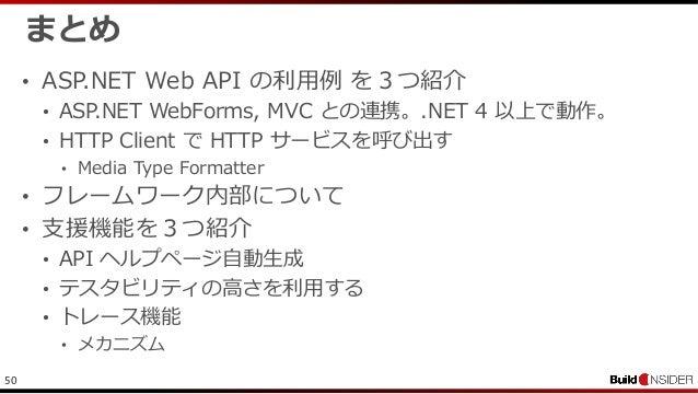 50まとめ• ASP.NET Web API の利用例 を3つ紹介• ASP.NET WebForms, MVC との連携。.NET 4 以上で動作。• HTTP Client で HTTP サービスを呼び出す• Media Type Form...
