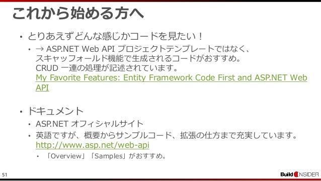 51これから始める方へ• とりあえずどんな感じかコードを見たい!• → ASP.NET Web API プロジェクトテンプレートではなく、スキャッフォールド機能で生成されるコードがおすすめ。CRUD 一連の処理が記述されています。My Favo...