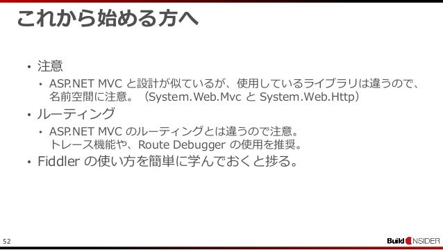 52これから始める方へ• 注意• ASP.NET MVC と設計が似ているが、使用しているライブラリは違うので、名前空間に注意。(System.Web.Mvc と System.Web.Http)• ルーティング• ASP.NET MVC のル...