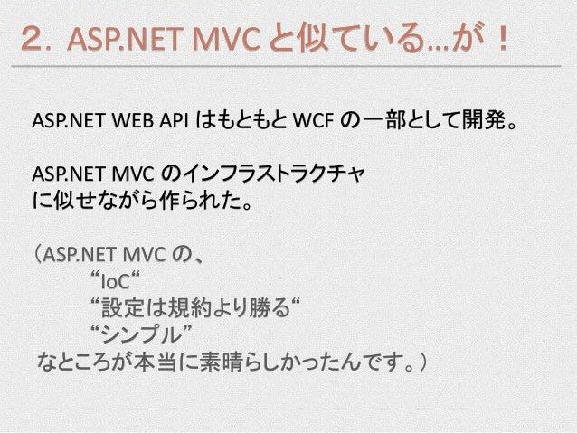 """2.ASP.NET MVC と似ている…が!ASP.NET WEB API はもともと WCF の一部として開発。ASP.NET MVC のインフラストラクチャに似せながら作られた。(ASP.NET MVC の、      """"IoC""""     ..."""