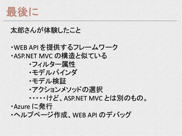最後に太郎さんが体験したこと・WEB API を提供するフレームワーク・ASP.NET MVC の構造と似ている      ・フィルター属性      ・モデルバインダ      ・モデル検証      ・アクションメソッドの選択      ・...