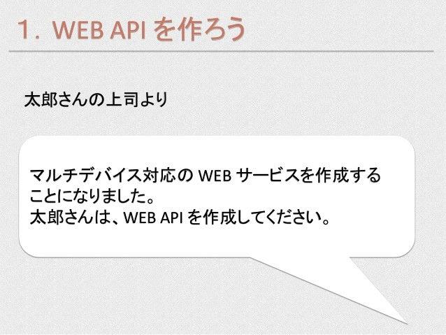 1.WEB API を作ろう太郎さんの上司よりマルチデバイス対応の WEB サービスを作成することになりました。太郎さんは、WEB API を作成してください。