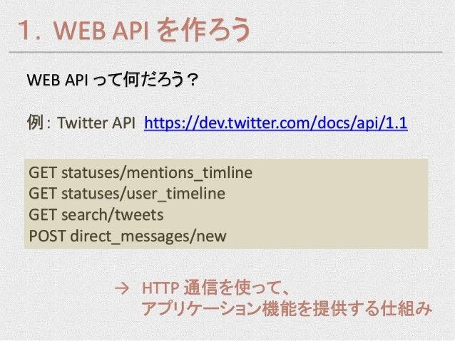 1.WEB API を作ろうWEB API って何だろう?例: Twitter API https://dev.twitter.com/docs/api/1.1GET statuses/mentions_timlineGET statuses/...