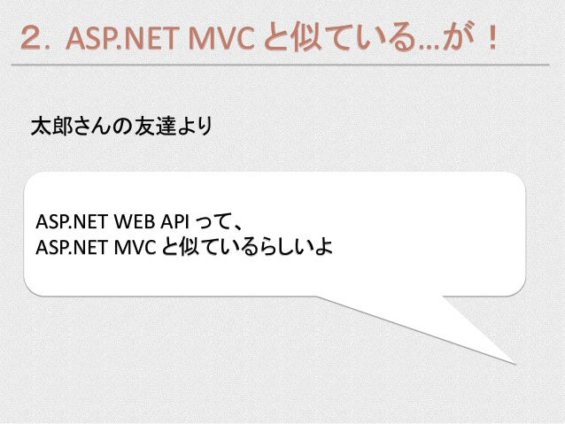2.ASP.NET MVC と似ている…が!太郎さんの友達よりASP.NET WEB API って、ASP.NET MVC と似ているらしいよ