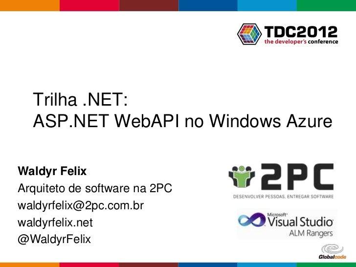 Trilha .NET:  ASP.NET WebAPI no Windows AzureWaldyr FelixArquiteto de software na 2PCwaldyrfelix@2pc.com.brwaldyrfelix.net...