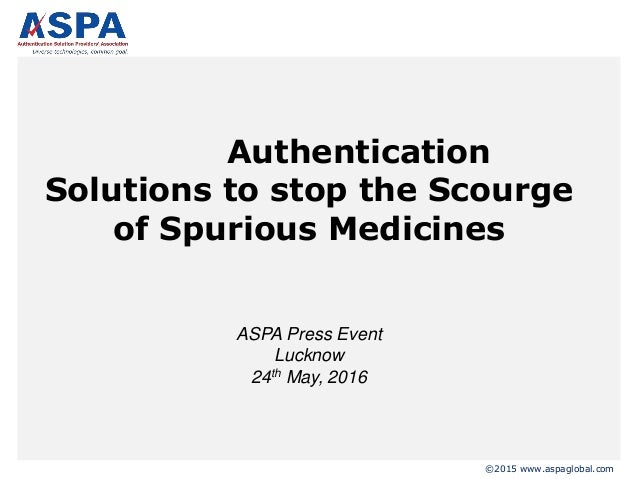 ©2015 www.aspaglobal.com Authentication Solutions to stop the Scourge of Spurious Medicines ASPA Press Event Lucknow 24th ...