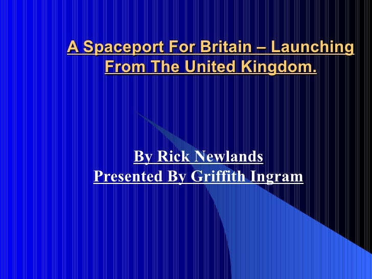 A Spaceport For Britain – Launching From The United Kingdom. By Rick Newlands Presented By Griffith Ingram