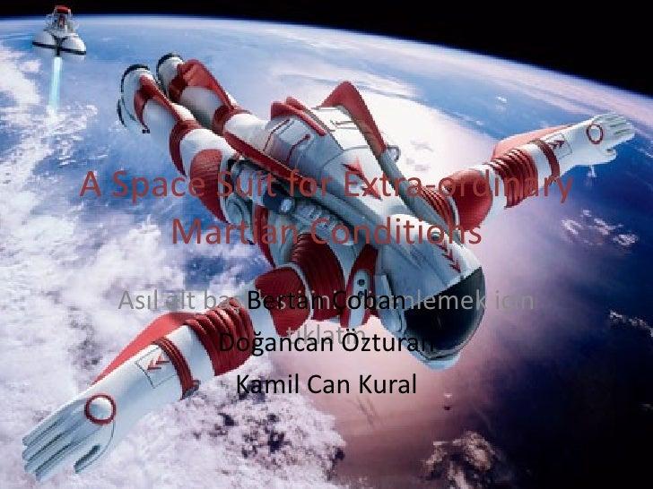 A Space Suit for Extra-ordinary Martian Conditions Bertan Çoban Doğancan Özturan Kamil Can Kural