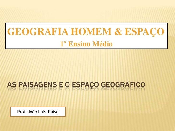 GEOGRAFIA HOMEM & ESPAÇO <br />1º Ensino Médio<br />As paisagens e o espaço geográfico<br />Prof. João Luís Paiva<br />