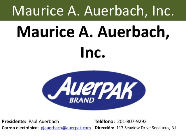 Maurice A. Auerbach, Inc. Presidente: Paul Auerbach Teléfono: 201-807-9292 Correo electrónico: pjauerbach@auerpak.com Dire...