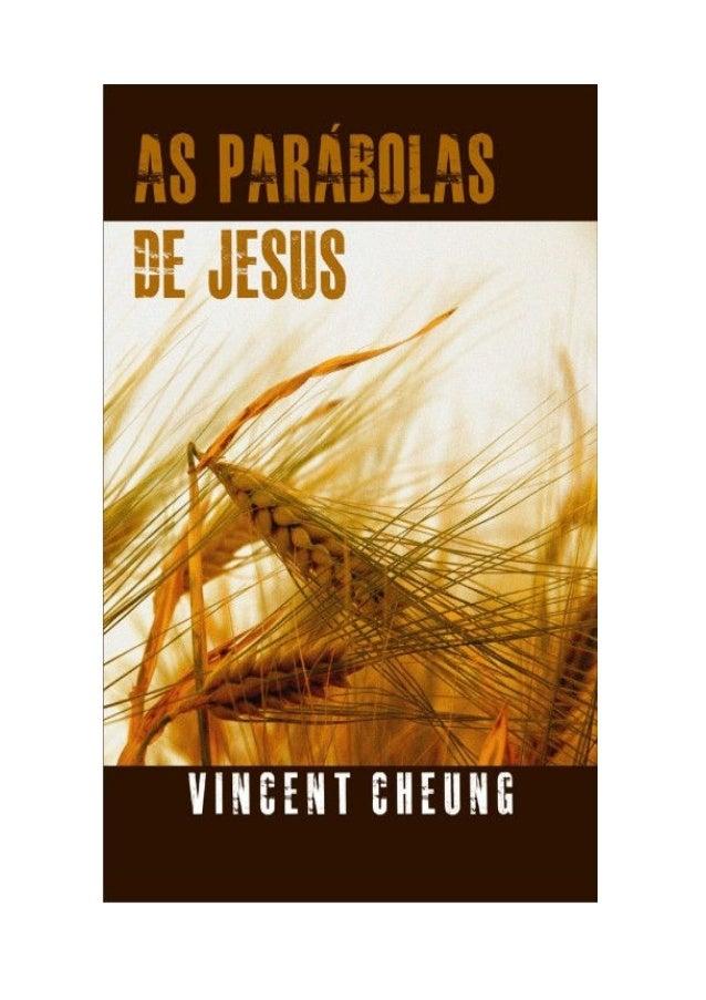 AS PARÁBOLAS DE JESUS Vincent Cheung  Copyright © 2001, 2003 de Vincent Cheung. Todos os direitos reservados. Publicado po...